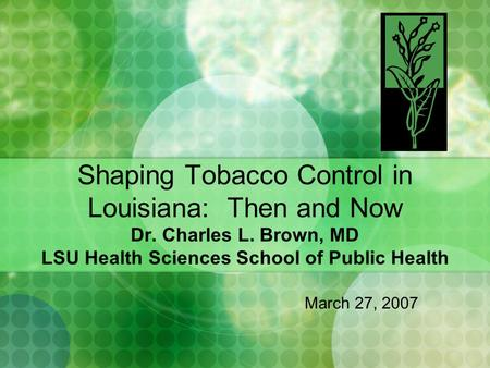 Shaping Tobacco Control in Louisiana: Then and Now Dr. Charles L. Brown, MD LSU Health Sciences School of Public Health March 27, 2007.
