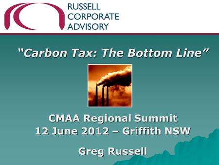 """Carbon Tax: The Bottom Line"" CMAA Regional Summit 12 June 2012 – Griffith NSW Greg Russell."