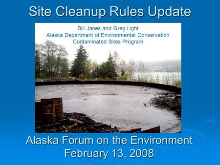 Site Cleanup Rules Update Alaska Forum on the Environment February 13, 2008 Bill Janes and Greg Light Alaska Department of Environmental Conservation Contaminated.