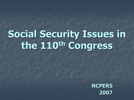 Social Security Issues in the 110 th Congress NCPERS2007.
