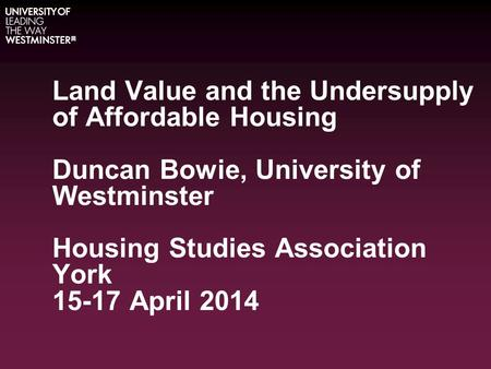 Land Value and the Undersupply of Affordable Housing Duncan Bowie, University of Westminster Housing Studies Association York 15-17 April 2014.