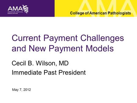 Current Payment Challenges and New Payment Models Cecil B. Wilson, MD Immediate Past President College of American Pathologists May 7, 2012.