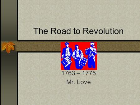 The Road to Revolution 1763 – 1775 Mr. Love. The Deep Roots of Revolution Insurrection of thought usually precedes insurrection of deed. Why? America.