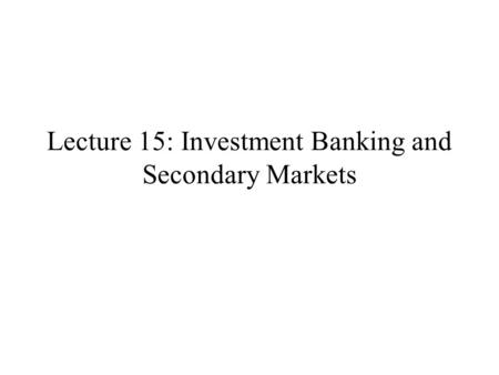 Lecture 15: Investment Banking and Secondary Markets.