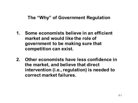 "6-1 The ""Why"" of Government Regulation 1.Some economists believe in an efficient market and would like the role of government to be making sure that competition."