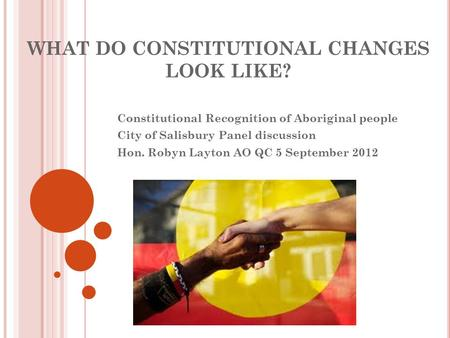 WHAT DO CONSTITUTIONAL CHANGES LOOK LIKE? Constitutional Recognition of Aboriginal people City of Salisbury Panel discussion Hon. Robyn Layton AO QC 5.