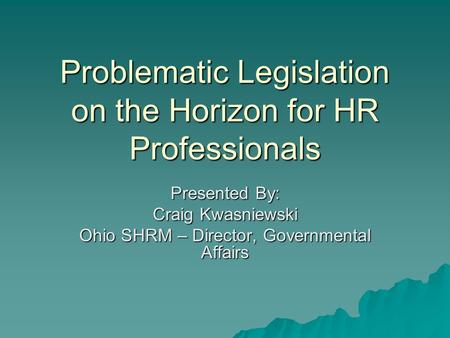 Problematic Legislation on the Horizon for HR Professionals Presented By: Craig Kwasniewski Ohio SHRM – Director, Governmental Affairs.