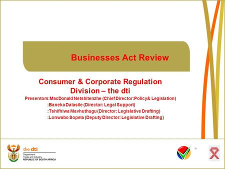 Businesses Act Review Consumer & Corporate Regulation Division – the dti Presentors:MacDonald Netshitenzhe (Chief Director:Policy& Legislation) :Baneka.