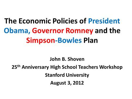 The Economic Policies of President Obama, Governor Romney and the Simpson-Bowles Plan John B. Shoven 25 th Anniversary High School Teachers Workshop Stanford.