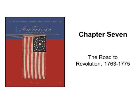 Chapter Seven The Road to Revolution, 1763-1775. Copyright © Houghton Mifflin Company. All rights reserved.7-2 Kennedy, The American Pageant Chapter 7.
