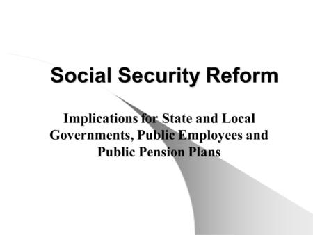 Social Security Reform Implications for State and Local Governments, Public Employees and Public Pension Plans.