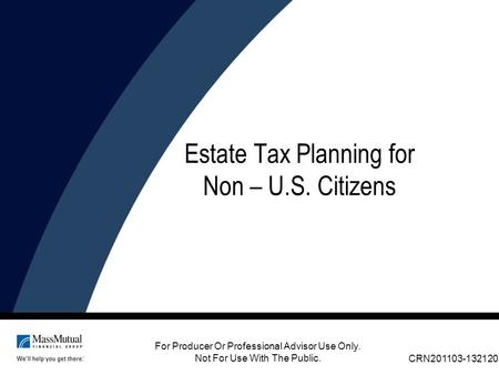 For Producer Or Professional Advisor Use Only. Not For Use With The Public. Estate Tax Planning for Non – U.S. Citizens CRN201103-132120.