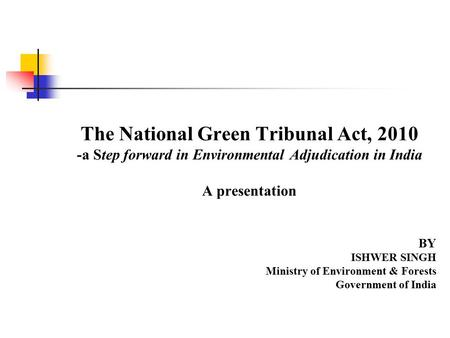 The National Green Tribunal Act, 2010 -a Step forward in Environmental Adjudication in <strong>India</strong> A presentation BY ISHWER SINGH Ministry <strong>of</strong> Environment & Forests.