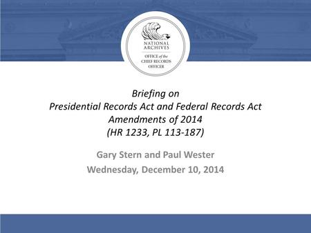 Briefing on Presidential Records Act and Federal Records Act Amendments of 2014 (HR 1233, PL 113-187) Gary Stern and Paul Wester Wednesday, December 10,