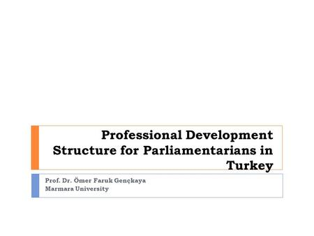 Professional Development Structure for Parliamentarians in Turkey Prof. Dr. Ömer Faruk Gençkaya Marmara University.