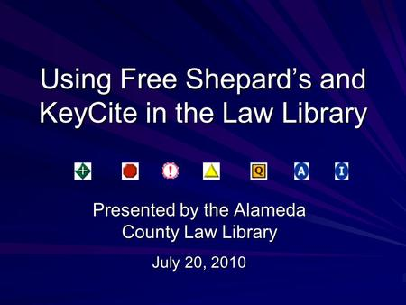 Using Free Shepard's and KeyCite in the Law Library Presented by the Alameda County Law Library July 20, 2010.