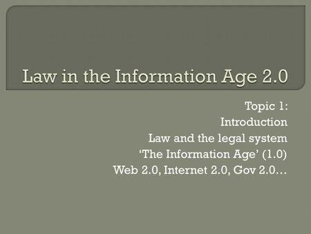 Topic 1: Introduction Law and the legal system 'The Information Age' (1.0) Web 2.0, Internet 2.0, Gov 2.0…