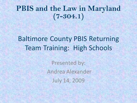 Baltimore County PBIS Returning Team Training: High Schools Presented by: Andrea Alexander July 14, 2009 PBIS and the Law in Maryland (7-304.1)