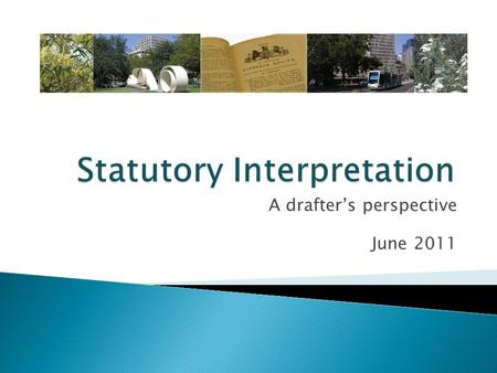 A drafter's perspective June 2011. Outline  The structure of legislation  A plain reading  A purposive construction  The context in which legislation.