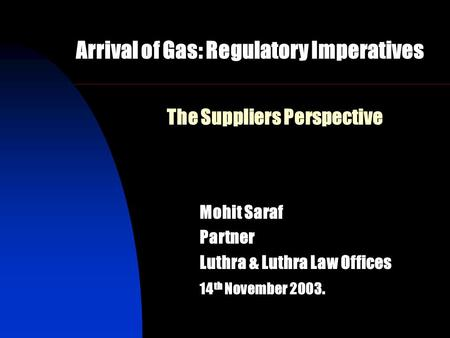 The Suppliers Perspective Mohit Saraf Partner Luthra & Luthra Law Offices 14 th November 2003. Arrival of Gas: Regulatory Imperatives.