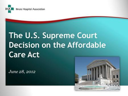 The U.S. Supreme Court Decision on the Affordable Care Act June 28, 2012.