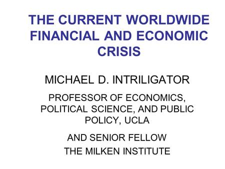 THE CURRENT WORLDWIDE FINANCIAL AND ECONOMIC CRISIS MICHAEL D. INTRILIGATOR PROFESSOR OF ECONOMICS, POLITICAL SCIENCE, AND PUBLIC POLICY, UCLA AND SENIOR.
