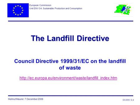 European Commission Unit ENV G4, Sustainable Production and Consumption The Landfill Directive Council Directive 1999/31/EC on the landfill of waste.