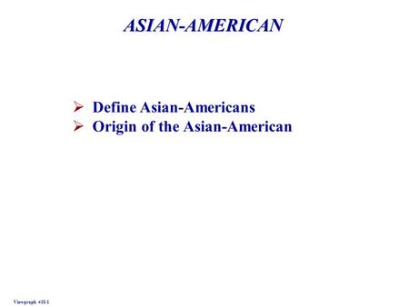 ASIAN-AMERICAN Viewgraph #18-1  Define Asian-Americans  Origin of the Asian-American.