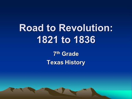 Road to Revolution: 1821 to 1836 7th Grade Texas History.