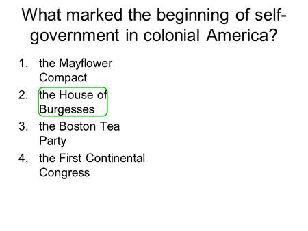 What marked the beginning of self- government in colonial America? 1.the Mayflower Compact 2.the House of Burgesses 3.the Boston Tea Party 4.the First.