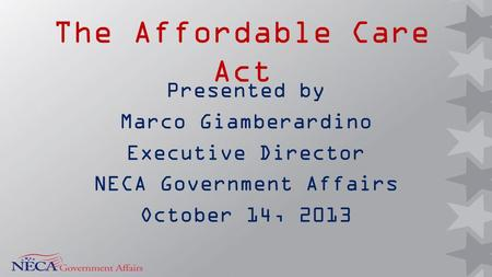 The Affordable Care Act Presented by Marco Giamberardino Executive Director NECA Government Affairs October 14, 2013.