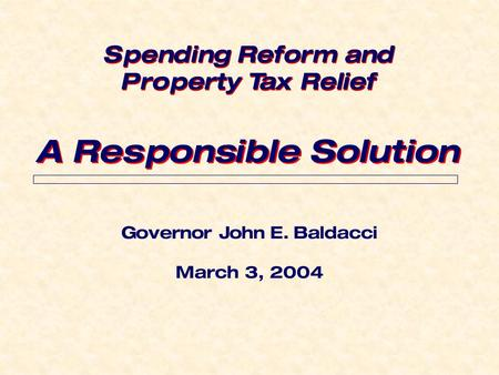 Governor John E. Baldacci March 3, 2004 A Responsible Solution Spending Reform and Property Tax Relief Spending Reform and Property Tax Relief.
