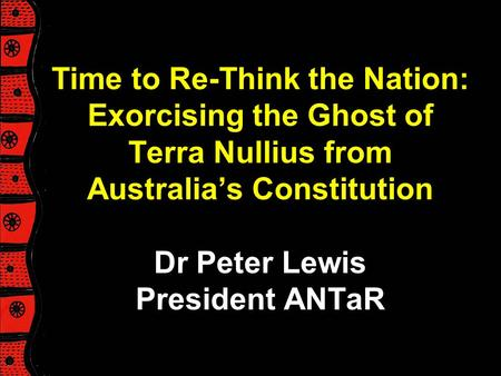 Time to Re-Think the Nation: Exorcising the Ghost of Terra Nullius from Australia's Constitution Dr Peter Lewis President ANTaR Peter's talk will provide.