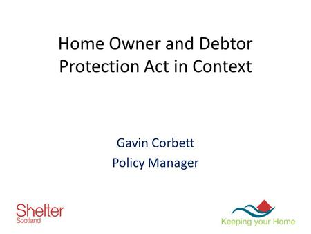 Home Owner and Debtor Protection Act in Context Gavin Corbett Policy Manager.
