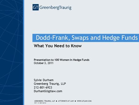 GREENBERG TRAURIG, LLP ATTORNEYS AT LAW WWW.GTLAW.COM ©2011. All rights reserved. Dodd-Frank, Swaps and Hedge Funds What You Need to Know Presentation.