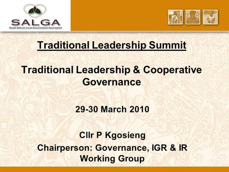 Traditional Leadership Summit Traditional Leadership & Cooperative Governance 29-30 March 2010 Cllr P Kgosieng Chairperson: Governance, IGR & IR Working.