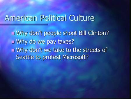 American Political Culture Why don't people shoot Bill Clinton? Why don't people shoot Bill Clinton? Why do we pay taxes? Why do we pay taxes? Why don't.