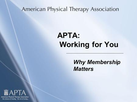 APTA: Working for You Why Membership Matters. I'd Like You to Know Three Things About APTA When You Walk out of This Room:  How APTA works  What APTA.