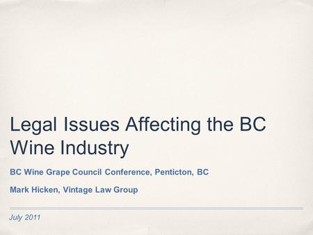 July 2011 Legal Issues Affecting the BC Wine Industry BC Wine Grape Council Conference, Penticton, BC Mark Hicken, Vintage Law Group.