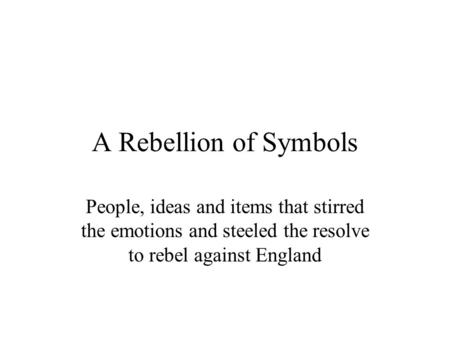 A Rebellion of Symbols People, ideas and items that stirred the emotions and steeled the resolve to rebel against England.