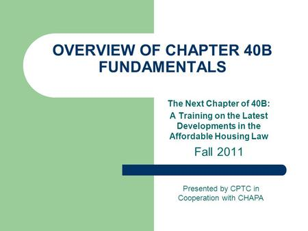 OVERVIEW OF CHAPTER 40B FUNDAMENTALS The Next Chapter of 40B: A Training on the Latest Developments in the Affordable Housing Law Fall 2011 Presented by.