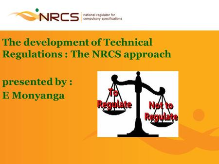 1 The development of Technical Regulations : The NRCS approach presented by : E Monyanga.