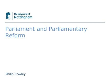 The University of Nottingham Parliament and Parliamentary Reform Philip Cowley.
