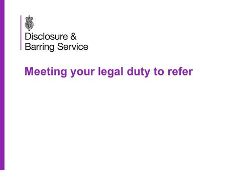 Meeting your legal duty to refer. Meeting your legal duty to refer Aims for today To introduce the implications of the Protection of Freedoms Act 2012.