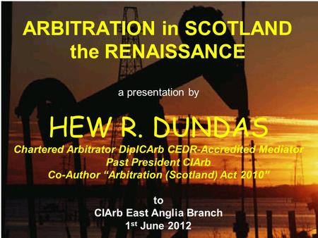 ARBITRATION in SCOTLAND the RENAISSANCE a presentation by HEW R. DUNDAS Chartered Arbitrator DipICArb CEDR-Accredited Mediator Past President CIArb Co-Author.