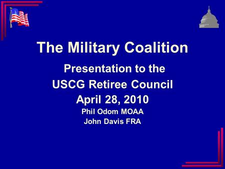 The Military Coalition Presentation to the USCG Retiree Council April 28, 2010 Phil Odom MOAA John Davis FRA.