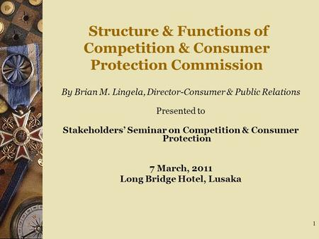 1 Structure & Functions of Competition & Consumer Protection Commission By Brian M. Lingela, Director-Consumer & Public Relations Presented to Stakeholders'