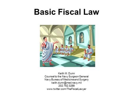Basic Fiscal Law Keith M. Dunn Counsel to the Navy Surgeon General