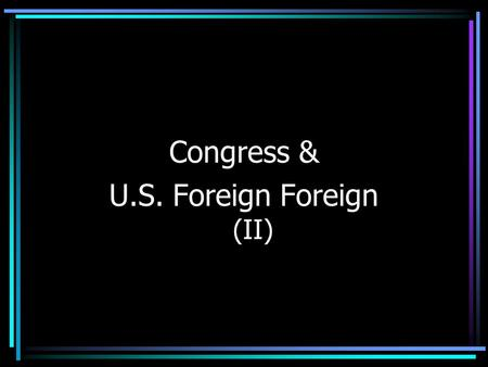 Congress & U.S. Foreign Foreign (II). The War Powers Act Increasing Congressional Assertiveness –Gulf of Tonkin Resolution based on incorrect info –1969,