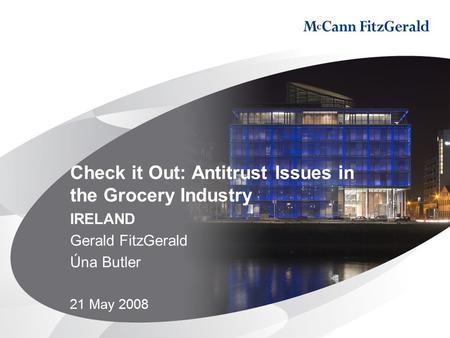 Check it Out: Antitrust Issues in the Grocery Industry IRELAND Gerald FitzGerald Úna Butler 21 May 2008.